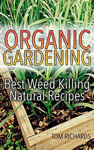Organic Gardening: Best Weed Killing Natural Recipes: (Gardening Guide, Vegetable Gardening, Organic Repellents)