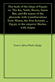 The book of the kings of Egypt: or, The Ka, Nebti, Horus, Suten Bat, and Rä names of the pharaohs with transliterations from Menes, the first dynastic ... Egypt, to the emperor Decius, with chapte