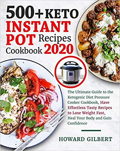 500+ Keto Instant Pot Recipes Cookbook 2020: The Ultimate Guide to The Ketogenic Diet Pressure Cooker Cookbook, Have Effortless Tasty Recipes to Lose Weight Fast, Heal Your Body and Gain Confidence