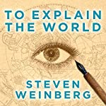 To Explain the World: The Discovery of Modern Science | Steven Weinberg