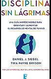 Disciplina sin lágrimas: Una guía imprescindible para orientar y alimentar el desarrollo mental de tu hijo (Spanish Edition)