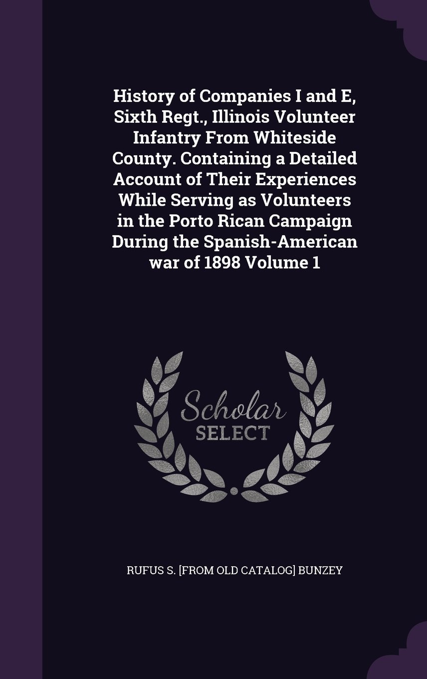 History of Companies I and E, Sixth Regt., Illinois Volunteer Infantry from Whiteside County. Containing a Detailed Account of Their Experiences While ... the Spanish-American War of 1898 Volume 1 pdf epub
