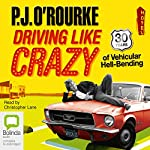 Driving Like Crazy: Thirty Years of Vehicular Hell-bending | P. J. O'Rourke