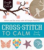 Cross-Stitch to Calm: Stitch and De-Stress with 40 Simple Patterns (Craft To Calm)