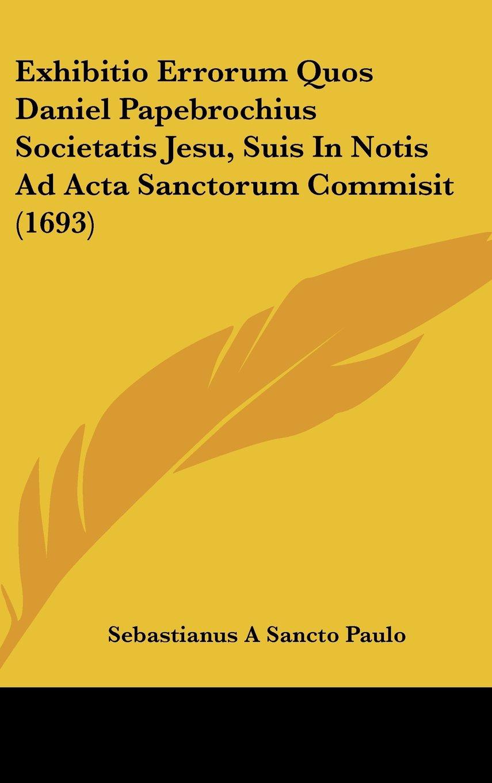 Exhibitio Errorum Quos Daniel Papebrochius Societatis Jesu, Suis In Notis Ad Acta Sanctorum Commisit (1693) (Latin Edition) ebook