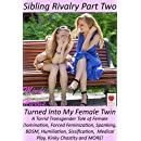 Sibling Rivalry 2, Turned Into My Female Twin: A Torrid Transgender Tale of Female Domination, Forced Feminization, Spanking, BDSM, Humiliation, Sissification,  Medical Play, Kinky Chastity and MORE!