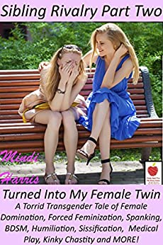 Sibling Rivalry 2, Turned Into My Female Twin: A Torrid Transgender Tale of Female Domination, Forced Feminization, Spanking, BDSM, Humiliation, Sissification,  Medical Play, Kinky Chastity and MORE! by [Harris, Mindi]