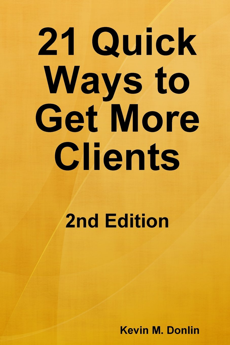 21 Quick Ways to Get More Clients: 2nd Edition
