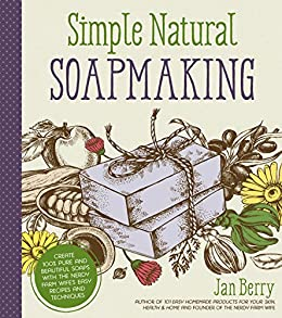 Simple & Natural Soapmaking: Create 100% Pure and Beautiful Soaps with The Nerdy Farm Wife's Easy Recipes and Techniques by [Berry, Jan]