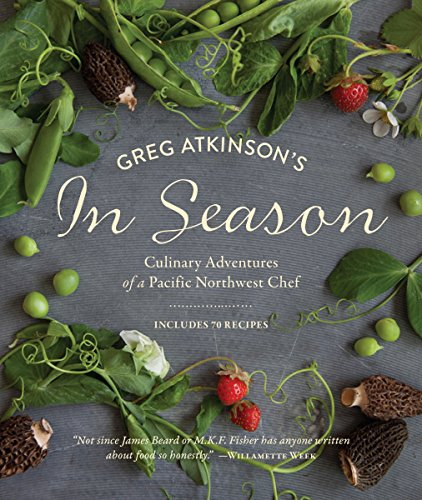 Greg Atkinson's In Season: Culinary Adventures of a Pacific Northwest Chef by Greg Atkinson