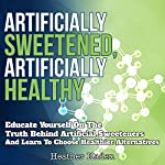 Artificially Sweetened, Artificially Healthy: Educate Yourself on the Truth Behind Artificial Sweeteners and Learn to Choose Healthier Alternatives | Heather Haden