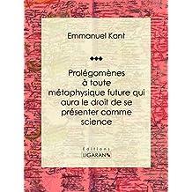 Prolégomènes à toute métaphysique future qui aura le droit de se présenter comme science: Suivis de deux autres fragments du même auteur, relatifs à la Critique de la raison pure (French Edition)
