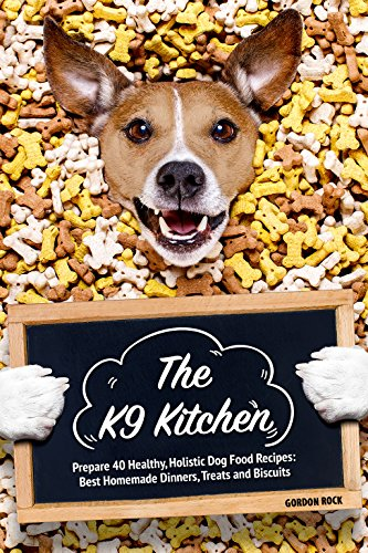 Make Homemade Dog Biscuits - The K9 Kitchen: Prepare 40 Healthy, Holistic Dog Food Recipes: Best Homemade Dinners, Treats and Biscuits