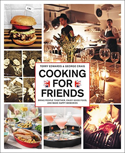 Cooking for Friends: Bring People Together, Enjoy Good Food, and Make Happy Memories by Terry Edwards, George Craig