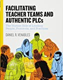 Download Facilitating Teacher Teams and Authentic PLCs: The Human Side of Leading People, Protocols, and Practices in PDF ePUB Free Online