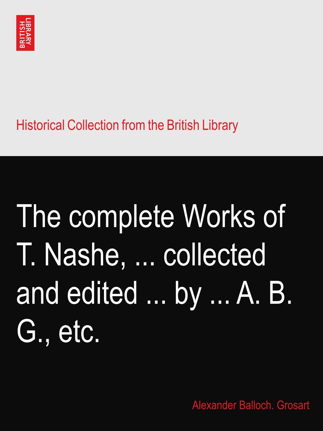Read Online The complete Works of T. Nashe, ... collected and edited ... by ... A. B. G., etc. PDF