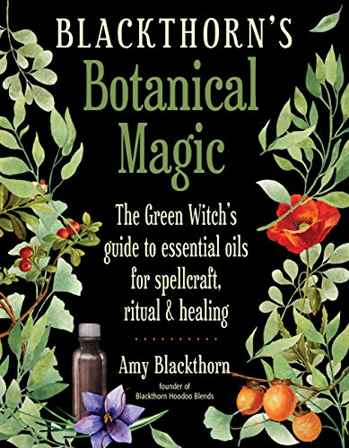 Blackthorn's Botanical Magic: The Green Witch's Guide to Essential Oils for Spellcraft, Ritual & Healing (Botanical Blend Body)