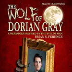 The Wolf of Dorian Gray: A Werewolf Spawned by the Evil of Man, Book 1 | Brian Ference
