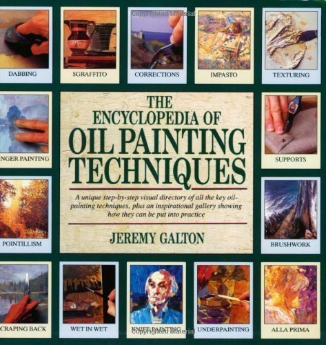 The Encyclopedia Of Oil Painting Techniques: A Unique Step-by-Step Visual Directory Of All The Key Oil-Painting Techniques, Plus An Inspirational Gallery Showing How They Can Be Put Into Practice By Galton, Jeremy Reprint Edition (5/1/2009)