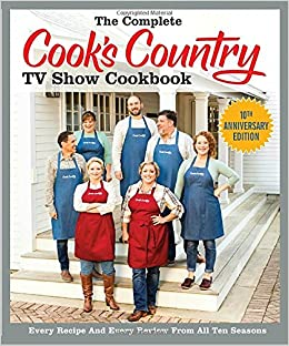 The Complete Cook S Country Tv Show Cookbook 10th Anniversary Edition Every Recipe And Review From All Ten Seasons America Test Kitchen