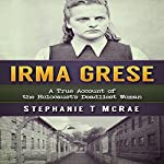 Irma Grese: A True Account of the Holocaust's Deadliest Woman | Stephanie T. McRae
