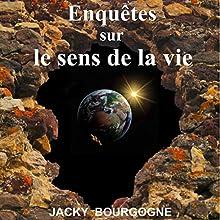 Enquêtes sur le sens de la vie | Livre audio Auteur(s) : Jacky Bourgogne Narrateur(s) : Patrick Mégale