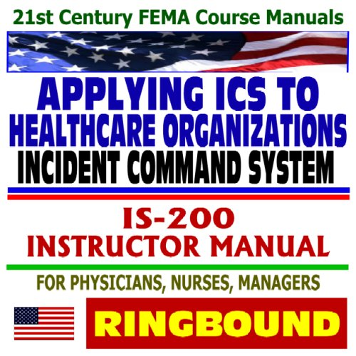 21st Century FEMA Course Manuals - Applying the Incident Command System (ICS) to Healthcare Organizations, IS-200, Instr