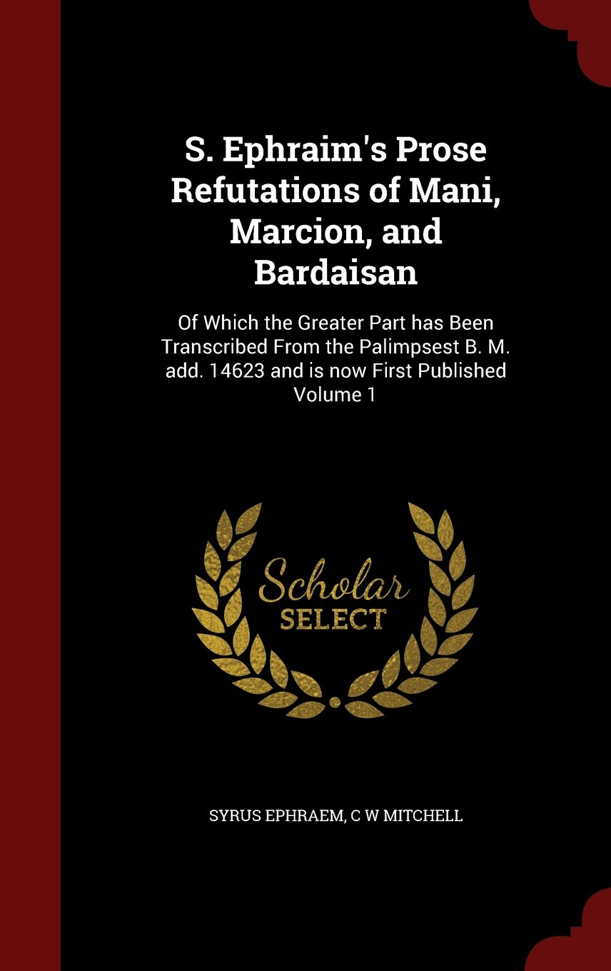 Download S. Ephraim's Prose Refutations of Mani, Marcion, and Bardaisan: Of Which the Greater Part has Been Transcribed From the Palimpsest B. M. add. 14623 and is now First Published Volume 1 pdf epub
