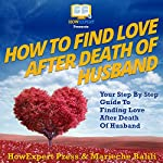 How to Find Love After Death of Your Husband: Your Step-By-Step Guide to Finding Love After Death of Your Husband | HowExpert Press,Marieche Balili