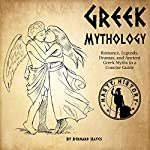 Greek Mythology: Romance, Legends, Dramas, and Ancient Greek Myths in a Concise Guide | Bernard Hayes