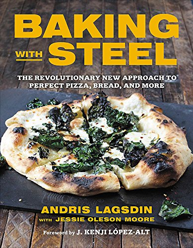 Baking with Steel: The Revolutionary New Approach to Perfect Pizza, Bread, and More by Andris Lagsdin