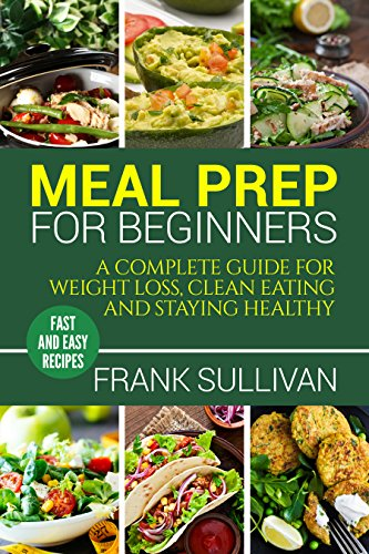 Meal Prep Cookbook For Beginners: A complete guide to weight loss, clean nutrition and healthy eating, a cooking guide for beginners, easy cooking recipes by Frank Sullivan