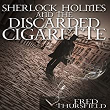 Sherlock Holmes and The Discarded Cigarette Audiobook by Fred Thursfield Narrated by Steve White
