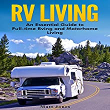RV Living: An Essential Guide to Full-Time RVing and Motorhome Living Audiobook by Matt Jones Narrated by Dryw McArthur