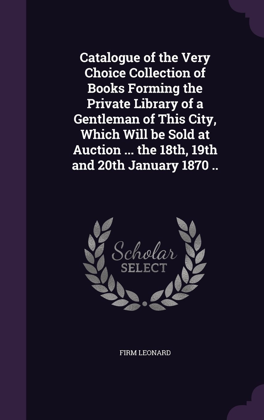 Read Online Catalogue of the Very Choice Collection of Books Forming the Private Library of a Gentleman of This City, Which Will Be Sold at Auction ... the 18th, 19th and 20th January 1870 .. ebook