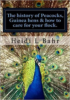 The history of Peacocks, Guinea Hens & how to care for your flock.: The history of Peacocks, Guinea Hens & how to care for your flock. by Heidi L Bahr (2013-12-30)