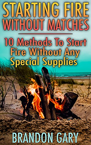 Starting Fire Without Matches: 10 Methods To Start Fire Without Any Special Supplies by [Gary, Brandon ]
