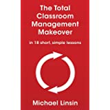 The Total Classroom Management Makeover: in 18 short, simple lessons