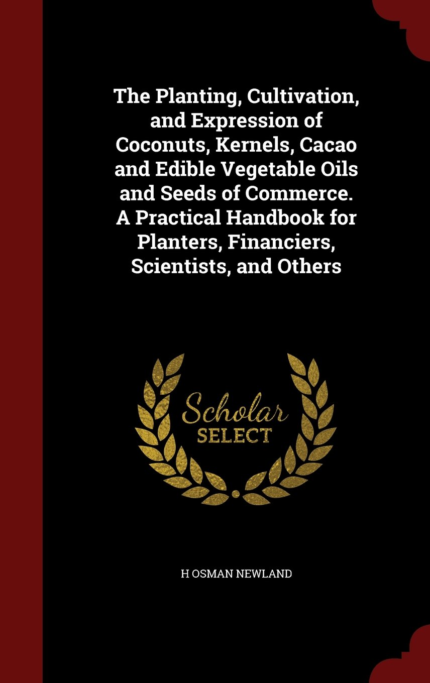 The Planting, Cultivation, and Expression of Coconuts, Kernels, Cacao and Edible Vegetable Oils and Seeds of Commerce. A Practical Handbook for Planters, Financiers, Scientists, and Others ebook