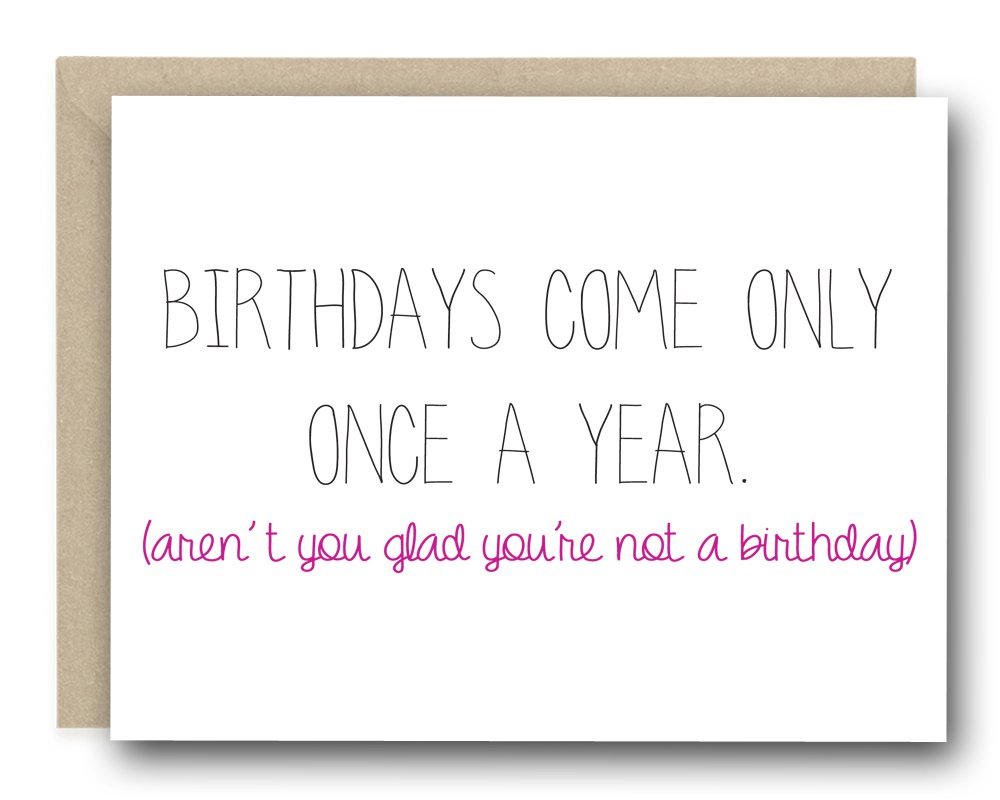 Funny Birthday Card - Birthdays Come Only Once A Year (Aren't You Glad You're Not A Birthday)