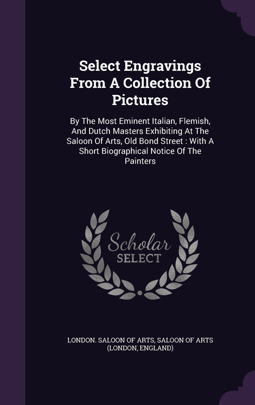 Download Select Engravings From A Collection Of Pictures: By The Most Eminent Italian, Flemish, And Dutch Masters Exhibiting At The Saloon Of Arts, Old Bond ... A Short Biographical Notice Of The Painters pdf