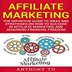 Affiliate Marketing: The Definitive Guide to Ideas and Strategies on How to Succeed in Affiliate Marketing and Acquiring Financial Freedom   Anthony Tu