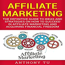 Affiliate Marketing: The Definitive Guide to Ideas and Strategies on How to Succeed in Affiliate Marketing and Acquiring Financial Freedom Audiobook by Anthony Tu Narrated by Dave Wright