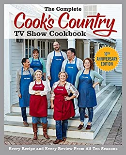 The Complete Cook S Country Tv Show Cookbook 10th Anniversary Edition Every Recipe And Every Review