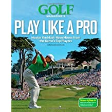 Golf Magazine's Play Like a Pro: Master the Must-Have Moves from the Game's Top Players by GOLF Magazine (2013-10-22)