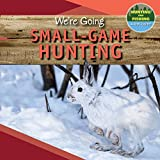 We're Going Small-Game Hunting (Hunting and Fishing: A Kid's Guide)