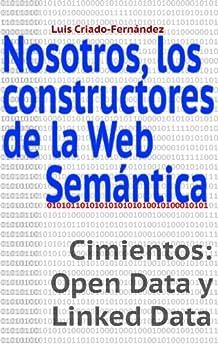 Nosotros, los constructores de la Web Semántica.: Cimientos: Open Data y Linked Data (Spanish Edition) by [Criado-Fernández, Luis]