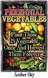 Perennial Vegetables: Plant Those 25 Vegetables Once and Harvest Them Forever: (Home Garden, Gardening) (Garden Design Ideas, Vertical Garden) (English Edition)