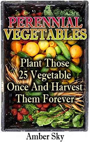 Perennial Vegetables: Plant Those 25 Vegetables Once and Harvest Them Forever: (Home Garden, Gardening) (Garden Design Ideas, Vertical Garden) by [Sky, Amber]