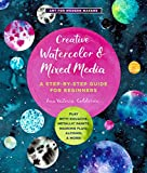 Creative Watercolor and Mixed Media: A Step-by-Step Guide to Achieving Stunning Effects--Combine Watercolor with Gouache, Metallic and Iridescent ... Alcohol, and More